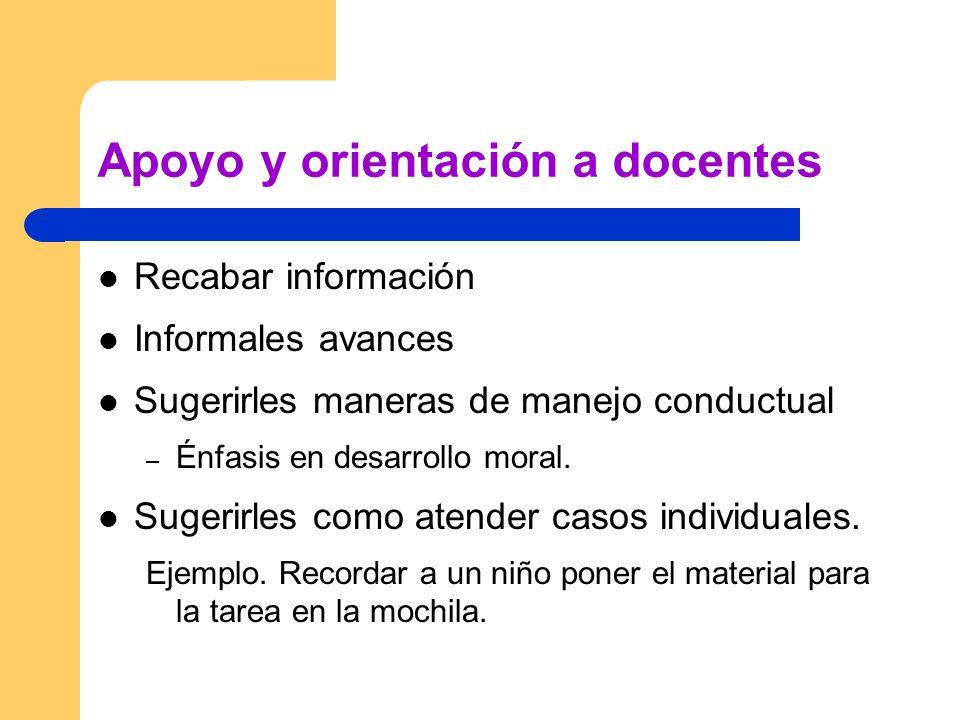 Apoyo y orientación a docentes Recabar información Informales avances Sugerirles maneras de manejo conductual – Énfasis en desarrollo moral.