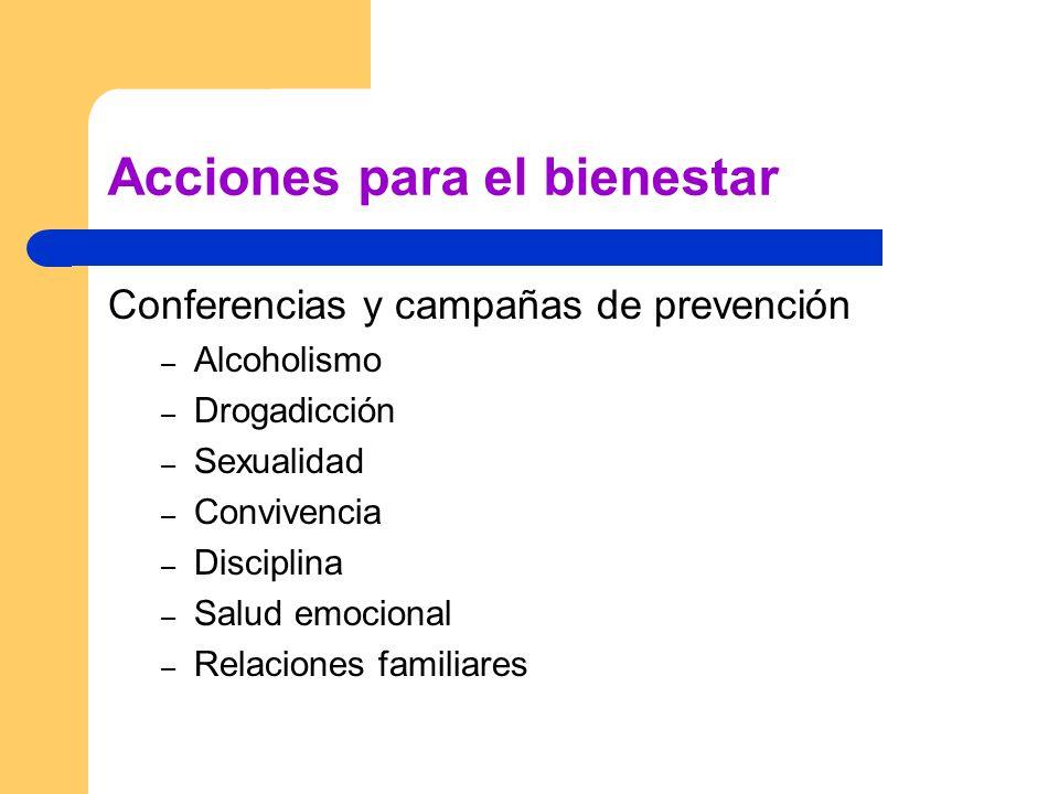 Acciones para el bienestar Conferencias y campañas de prevención – Alcoholismo – Drogadicción – Sexualidad – Convivencia – Disciplina – Salud emocional – Relaciones familiares