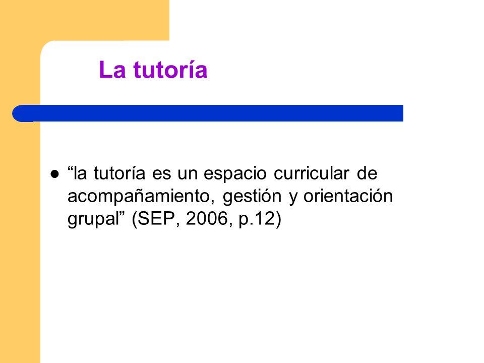 La tutoría la tutoría es un espacio curricular de acompañamiento, gestión y orientación grupal (SEP, 2006, p.12)