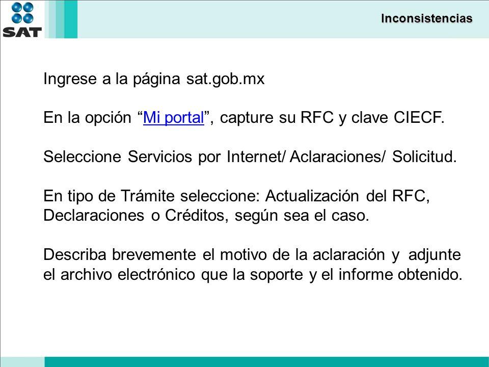 Inconsistencias Ingrese a la página sat.gob.mx En la opción Mi portal, capture su RFC y clave CIECF.Mi portal Seleccione Servicios por Internet/ Aclaraciones/ Solicitud.