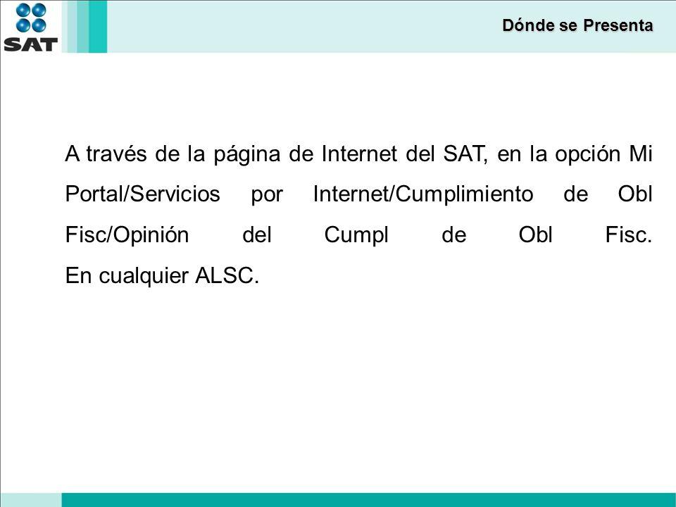 Dónde se Presenta A través de la página de Internet del SAT, en la opción Mi Portal/Servicios por Internet/Cumplimiento de Obl Fisc/Opinión del Cumpl de Obl Fisc.