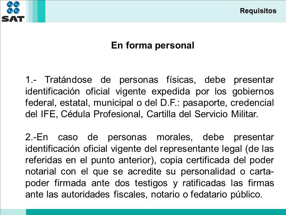 Requisitos En forma personal 1.- Tratándose de personas físicas, debe presentar identificación oficial vigente expedida por los gobiernos federal, estatal, municipal o del D.F.: pasaporte, credencial del IFE, Cédula Profesional, Cartilla del Servicio Militar.