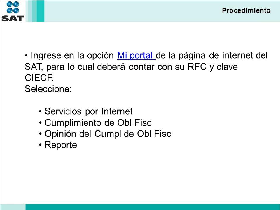 Procedimiento Ingrese en la opción Mi portal de la página de internet del SAT, para lo cual deberá contar con su RFC y clave CIECF.Mi portal Seleccione: Servicios por Internet Cumplimiento de Obl Fisc Opinión del Cumpl de Obl Fisc Reporte