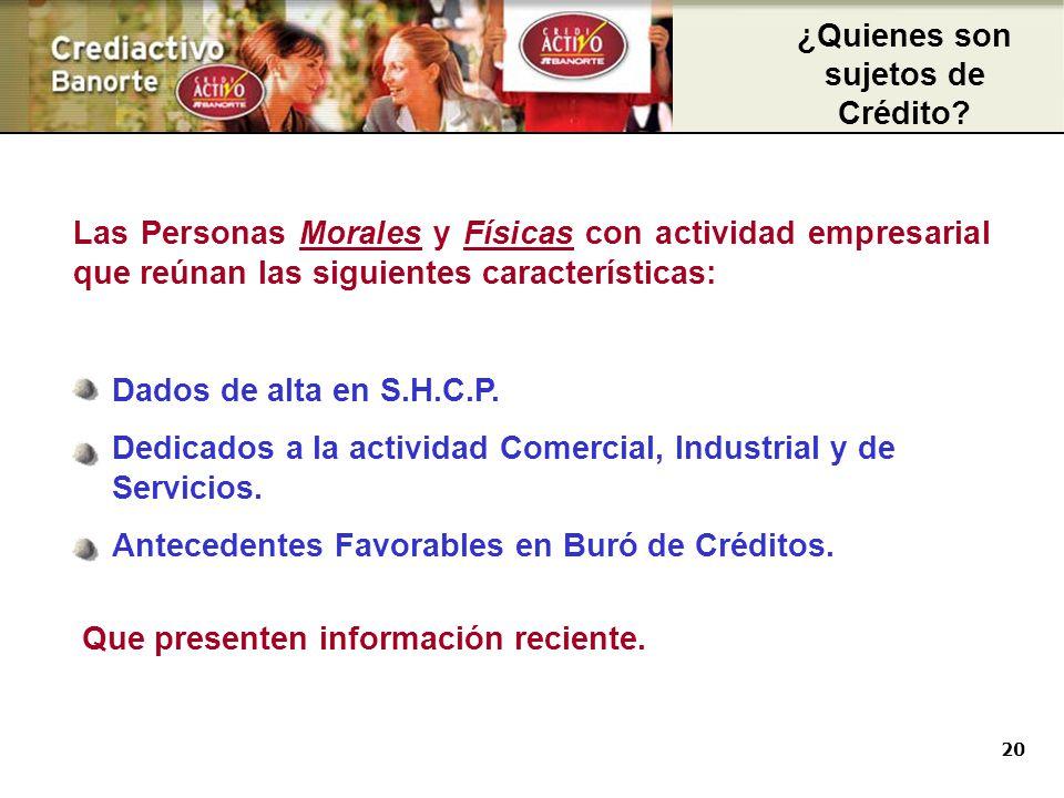 20 Las Personas Morales y Físicas con actividad empresarial que reúnan las siguientes características: Sujetos de Crédito Dados de alta en S.H.C.P.