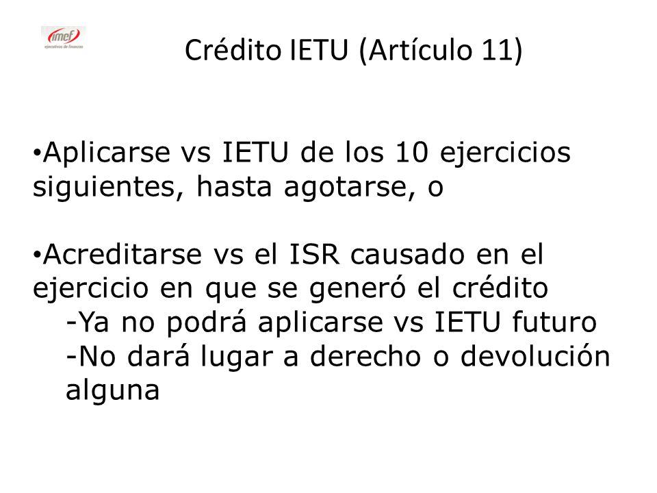 Crédito IETU (Artículo 11) Aplicarse vs IETU de los 10 ejercicios siguientes, hasta agotarse, o Acreditarse vs el ISR causado en el ejercicio en que s