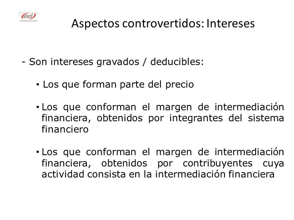 Aspectos controvertidos: Intereses - Son intereses gravados / deducibles: Los que forman parte del precio Los que conforman el margen de intermediació