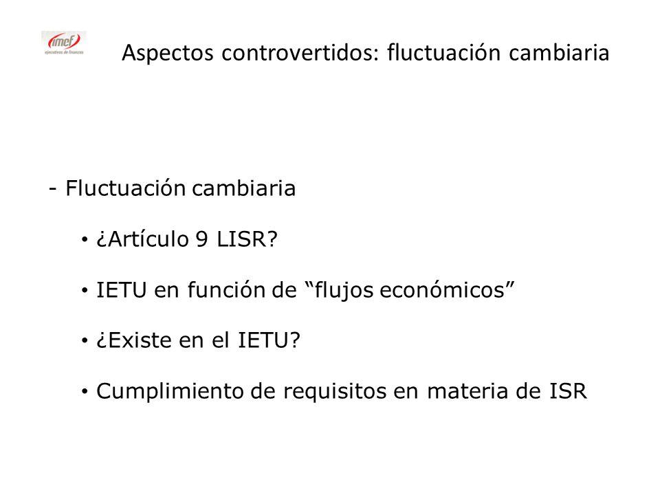 Aspectos controvertidos: fluctuación cambiaria - Fluctuación cambiaria ¿Artículo 9 LISR? IETU en función de flujos económicos ¿Existe en el IETU? Cump