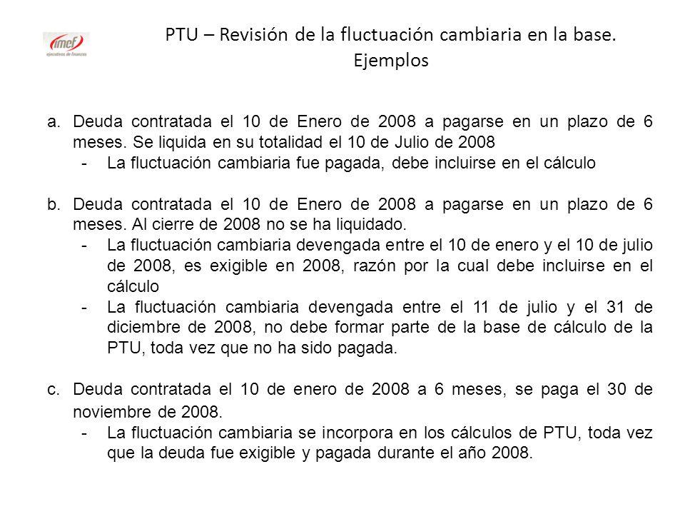 PTU – Revisión de la fluctuación cambiaria en la base. Ejemplos a.Deuda contratada el 10 de Enero de 2008 a pagarse en un plazo de 6 meses. Se liquida