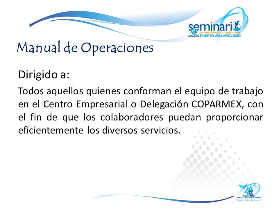 Manual de Operaciones Dirigido a: Todos aquellos quienes conforman el equipo de trabajo en el Centro Empresarial o Delegación COPARMEX, con el fin de que los colaboradores puedan proporcionar eficientemente los diversos servicios.