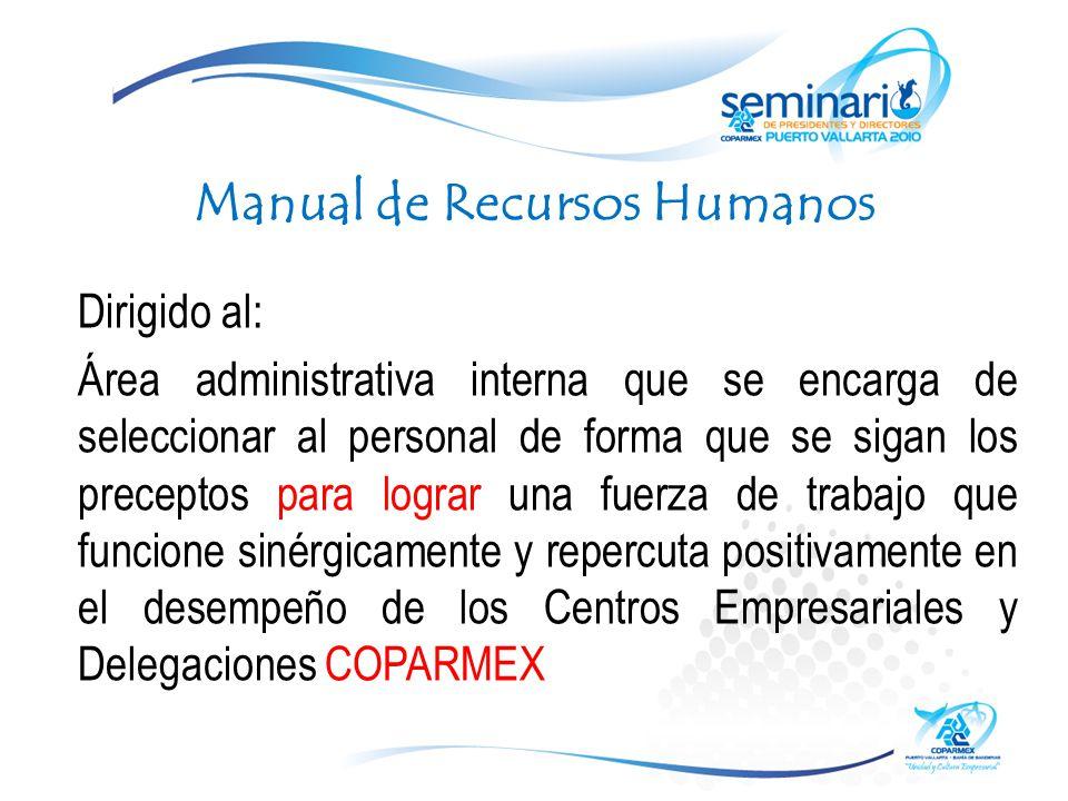 Manual de Recursos Humanos Dirigido al: Área administrativa interna que se encarga de seleccionar al personal de forma que se sigan los preceptos para lograr una fuerza de trabajo que funcione sinérgicamente y repercuta positivamente en el desempeño de los Centros Empresariales y Delegaciones COPARMEX