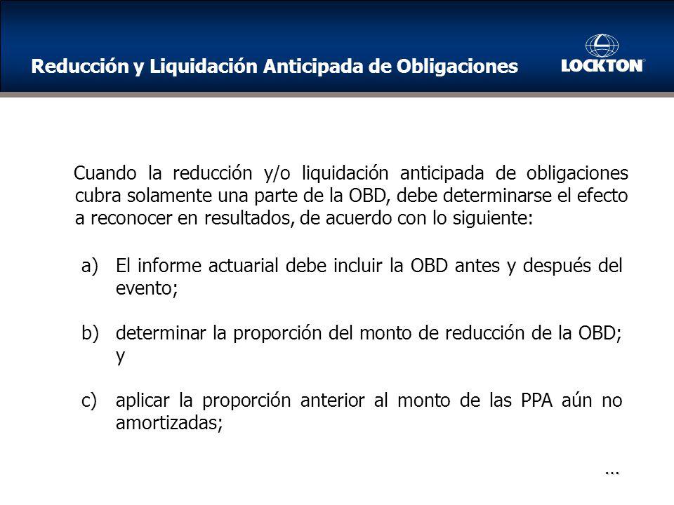 a)El informe actuarial debe incluir la OBD antes y después del evento; b)determinar la proporción del monto de reducción de la OBD; y c)aplicar la proporción anterior al monto de las PPA aún no amortizadas; … Cuando la reducción y/o liquidación anticipada de obligaciones cubra solamente una parte de la OBD, debe determinarse el efecto a reconocer en resultados, de acuerdo con lo siguiente: Reducción y Liquidación Anticipada de Obligaciones