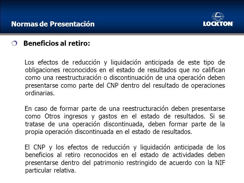 Los efectos de reducción y liquidación anticipada de este tipo de obligaciones reconocidos en el estado de resultados que no califican como una reestructuración o discontinuación de una operación deben presentarse como parte del CNP dentro del resultado de operaciones ordinarias.