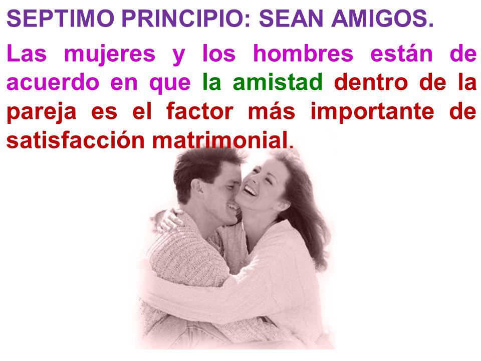 SEPTIMO PRINCIPIO: SEAN AMIGOS. Las mujeres y los hombres están de acuerdo en que la amistad dentro de la pareja es el factor más importante de satisf