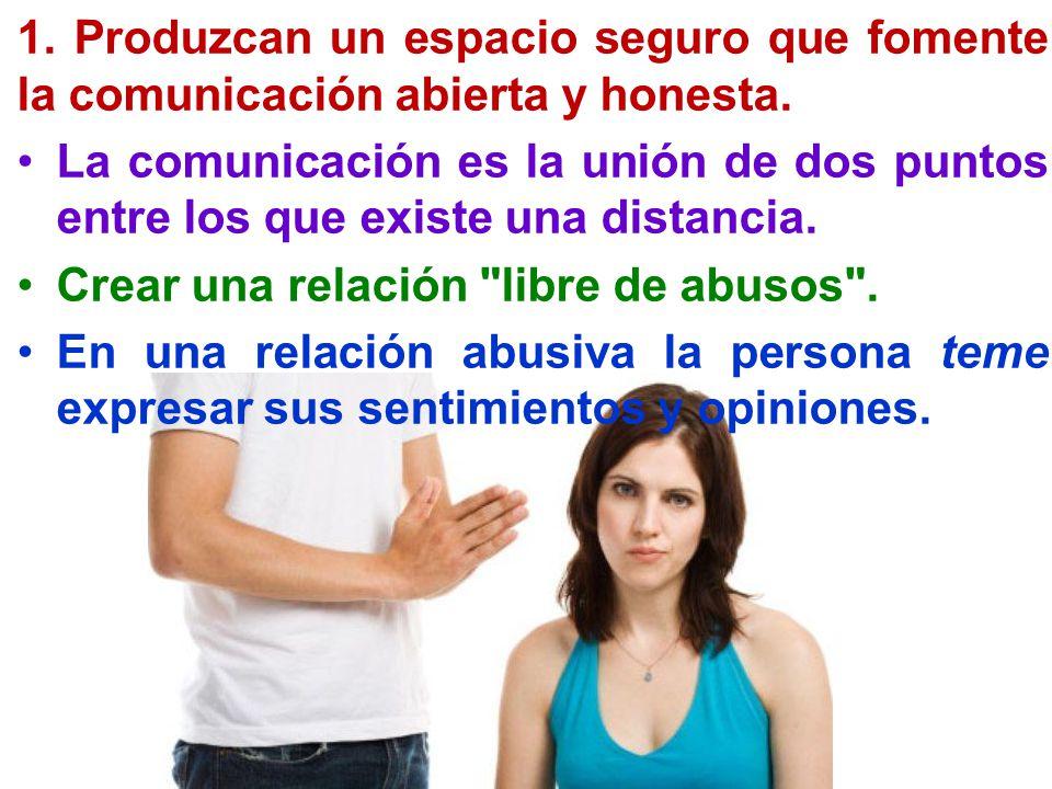 1. Produzcan un espacio seguro que fomente la comunicación abierta y honesta. La comunicación es la unión de dos puntos entre los que existe una dista