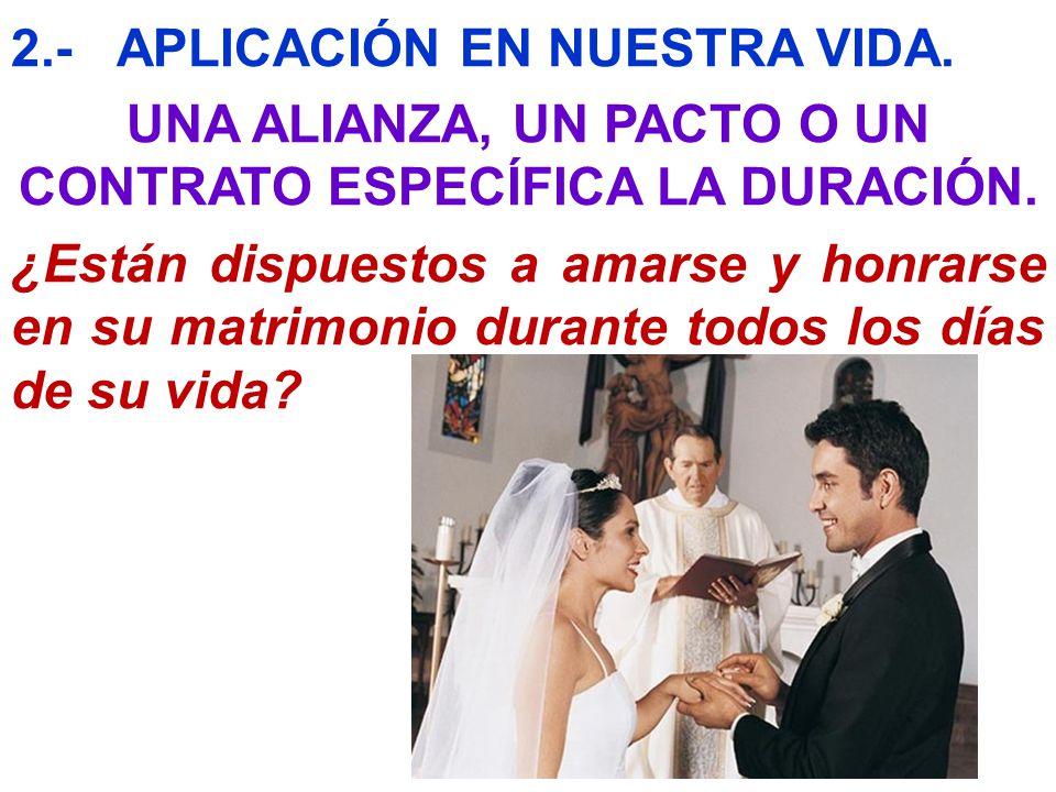 2.-APLICACIÓN EN NUESTRA VIDA. UNA ALIANZA, UN PACTO O UN CONTRATO ESPECÍFICA LA DURACIÓN. ¿Están dispuestos a amarse y honrarse en su matrimonio dura