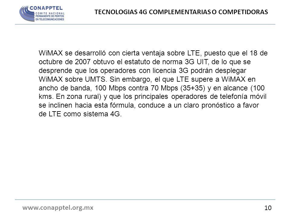 TECNOLOGIAS 4G COMPLEMENTARIAS O COMPETIDORAS www.conapptel.org.mx 10 WiMAX se desarrolló con cierta ventaja sobre LTE, puesto que el 18 de octubre de 2007 obtuvo el estatuto de norma 3G UIT, de lo que se desprende que los operadores con licencia 3G podrán desplegar WiMAX sobre UMTS.