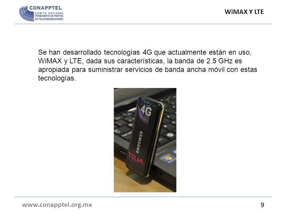 WiMAX Y LTE www.conapptel.org.mx 9 Se han desarrollado tecnologías 4G que actualmente están en uso, WiMAX y LTE, dada sus características, la banda de 2.5 GHz es apropiada para suministrar servicios de banda ancha móvil con estas tecnologías.