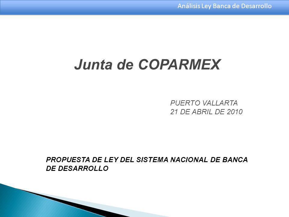 Análisis Ley Banca de Desarrollo Junta de COPARMEX PUERTO VALLARTA 21 DE ABRIL DE 2010 PROPUESTA DE LEY DEL SISTEMA NACIONAL DE BANCA DE DESARROLLO