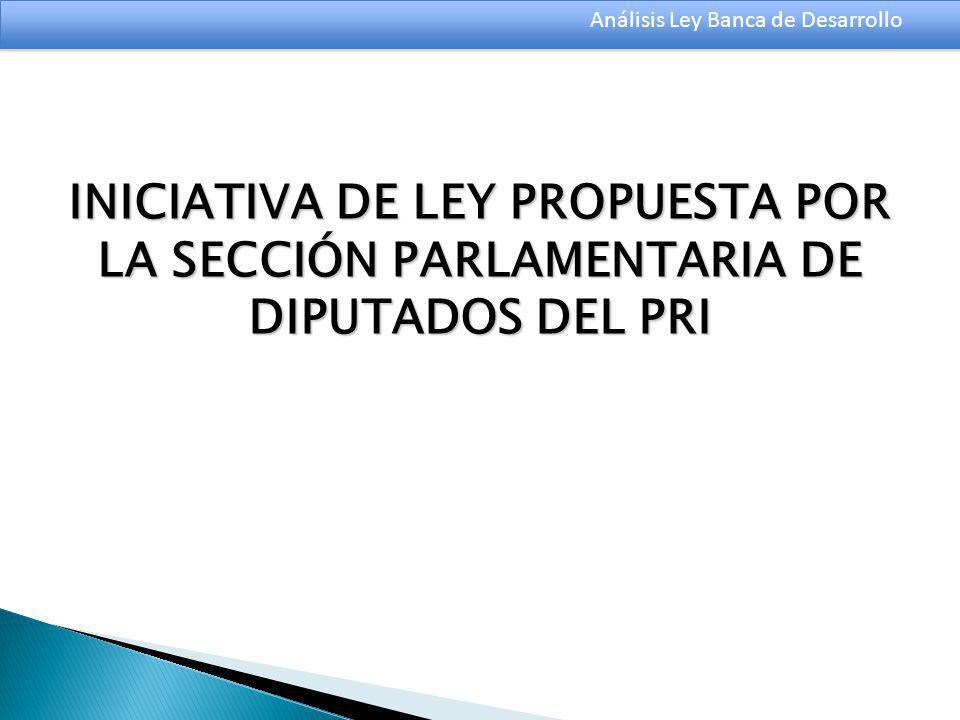 Análisis Ley Banca de Desarrollo INICIATIVA DE LEY PROPUESTA POR LA SECCIÓN PARLAMENTARIA DE DIPUTADOS DEL PRI