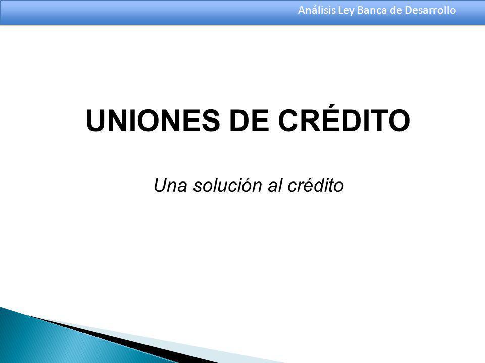 Análisis Ley Banca de Desarrollo UNIONES DE CRÉDITO Una solución al crédito