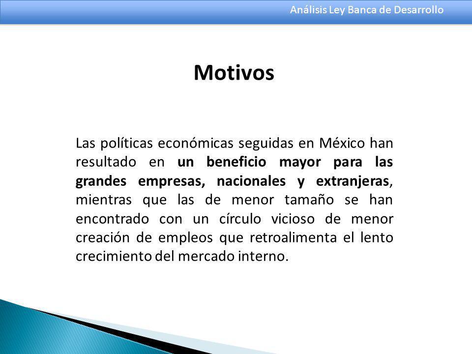 Análisis Ley Banca de Desarrollo Las políticas económicas seguidas en México han resultado en un beneficio mayor para las grandes empresas, nacionales y extranjeras, mientras que las de menor tamaño se han encontrado con un círculo vicioso de menor creación de empleos que retroalimenta el lento crecimiento del mercado interno.