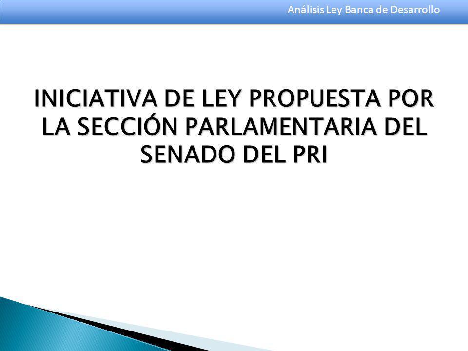 Análisis Ley Banca de Desarrollo INICIATIVA DE LEY PROPUESTA POR LA SECCIÓN PARLAMENTARIA DEL SENADO DEL PRI