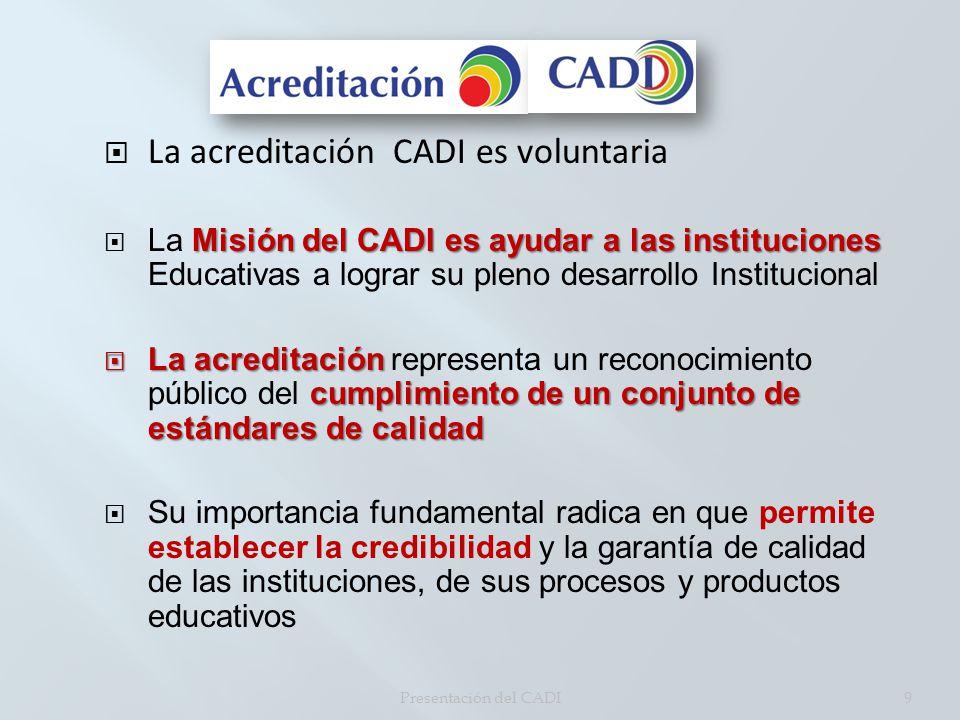 La acreditación CADI es voluntaria Misión del CADI es ayudar a las instituciones La Misión del CADI es ayudar a las instituciones Educativas a lograr su pleno desarrollo Institucional La acreditación cumplimiento de un conjunto de estándares de calidad La acreditación representa un reconocimiento público del cumplimiento de un conjunto de estándares de calidad Su importancia fundamental radica en que permite establecer la credibilidad y la garantía de calidad de las instituciones, de sus procesos y productos educativos Presentación del CADI9