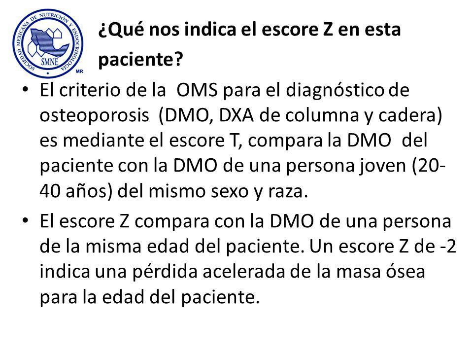 ¿Qué nos indica el escore Z en esta paciente? El criterio de la OMS para el diagnóstico de osteoporosis (DMO, DXA de columna y cadera) es mediante el