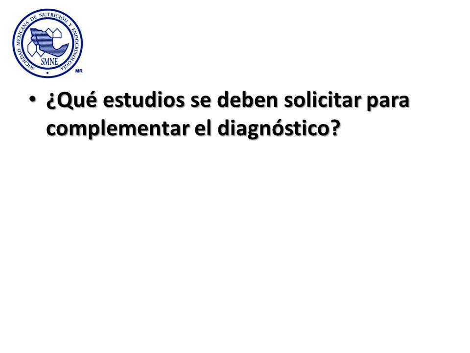 ¿Qué estudios se deben solicitar para complementar el diagnóstico? ¿Qué estudios se deben solicitar para complementar el diagnóstico?
