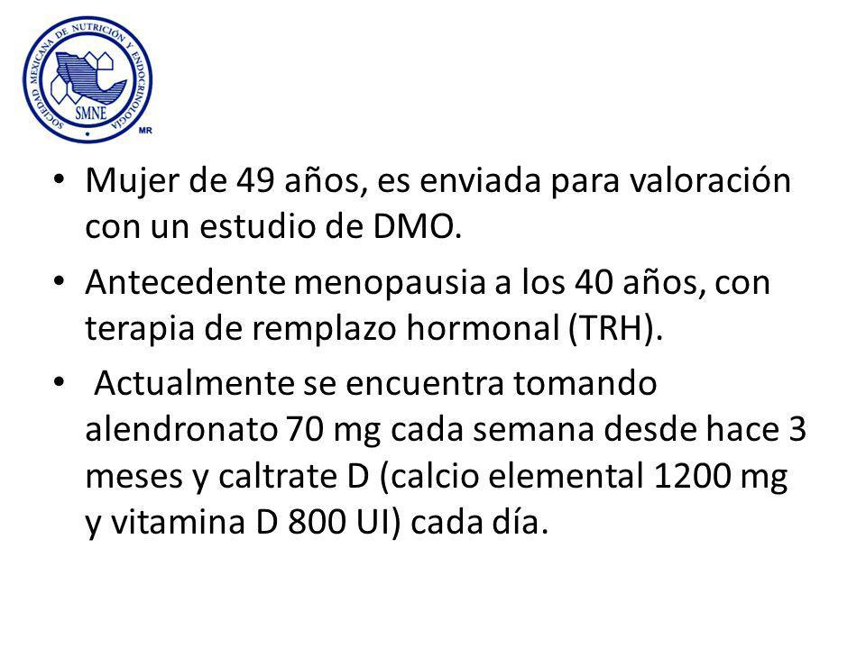Mujer de 49 años, es enviada para valoración con un estudio de DMO. Antecedente menopausia a los 40 años, con terapia de remplazo hormonal (TRH). Actu