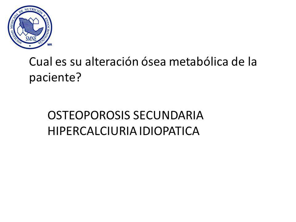 Cual es su alteración ósea metabólica de la paciente? OSTEOPOROSIS SECUNDARIA HIPERCALCIURIA IDIOPATICA