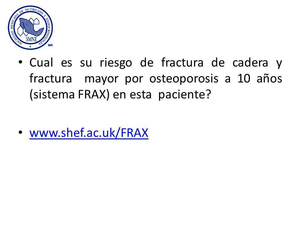 Cual es su riesgo de fractura de cadera y fractura mayor por osteoporosis a 10 años (sistema FRAX) en esta paciente? www.shef.ac.uk/FRAX
