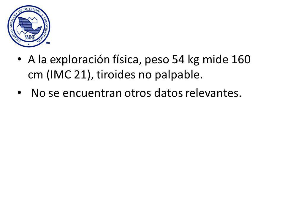 A la exploración física, peso 54 kg mide 160 cm (IMC 21), tiroides no palpable. No se encuentran otros datos relevantes.