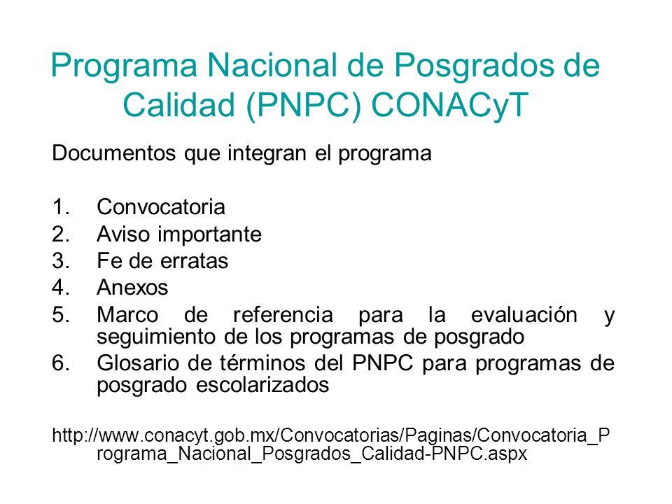 Programa Nacional de Posgrados de Calidad (PNPC) CONACyT Documentos que integran el programa 1.Convocatoria 2.Aviso importante 3.Fe de erratas 4.Anexos 5.Marco de referencia para la evaluación y seguimiento de los programas de posgrado 6.Glosario de términos del PNPC para programas de posgrado escolarizados http://www.conacyt.gob.mx/Convocatorias/Paginas/Convocatoria_P rograma_Nacional_Posgrados_Calidad-PNPC.aspx