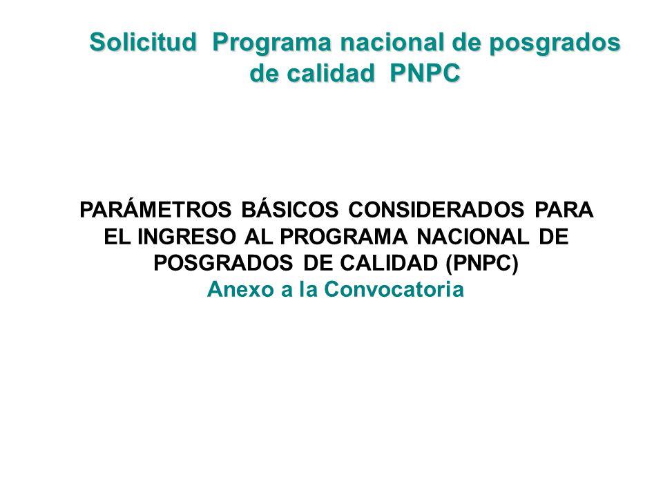 Solicitud Programa nacional de posgrados de calidad PNPC PARÁMETROS BÁSICOS CONSIDERADOS PARA EL INGRESO AL PROGRAMA NACIONAL DE POSGRADOS DE CALIDAD (PNPC) Anexo a la Convocatoria