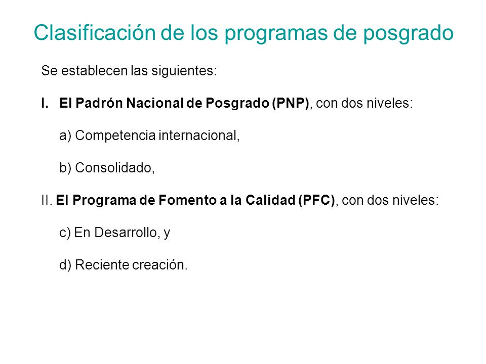 Clasificación de los programas de posgrado Se establecen las siguientes: I.El Padrón Nacional de Posgrado (PNP), con dos niveles: a) Competencia internacional, b) Consolidado, II.