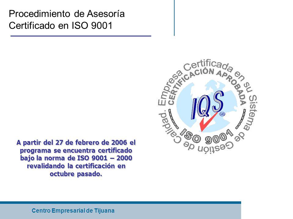 Centro Empresarial de Tijuana Procedimiento de Asesoría Certificado en ISO 9001 A partir del 27 de febrero de 2006 el programa se encuentra certificado bajo la norma de ISO 9001 – 2000 revalidando la certificación en octubre pasado.
