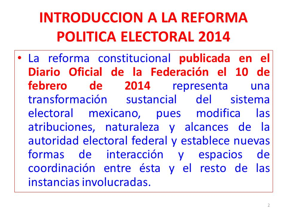INTRODUCCION A LA REFORMA POLITICA ELECTORAL 2014 La reforma constitucional en materia político- electoral conforma un nuevo sistema electoral nacional: Instituto Nacional Electoral (INE) Art.