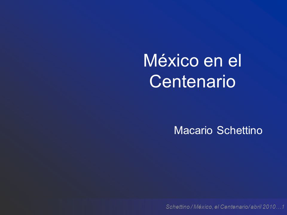 Schettino / México, el Centenario/ abril 2010…1 México en el Centenario Macario Schettino