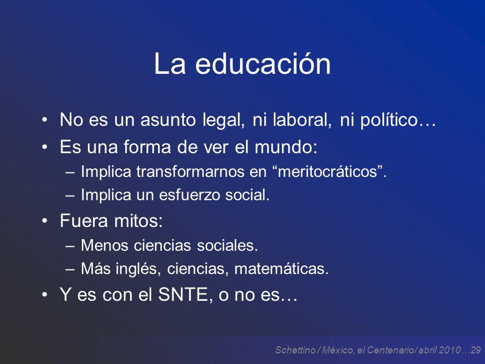 Schettino / México, el Centenario/ abril 2010…29 La educación No es un asunto legal, ni laboral, ni político… Es una forma de ver el mundo: –Implica transformarnos en meritocráticos.