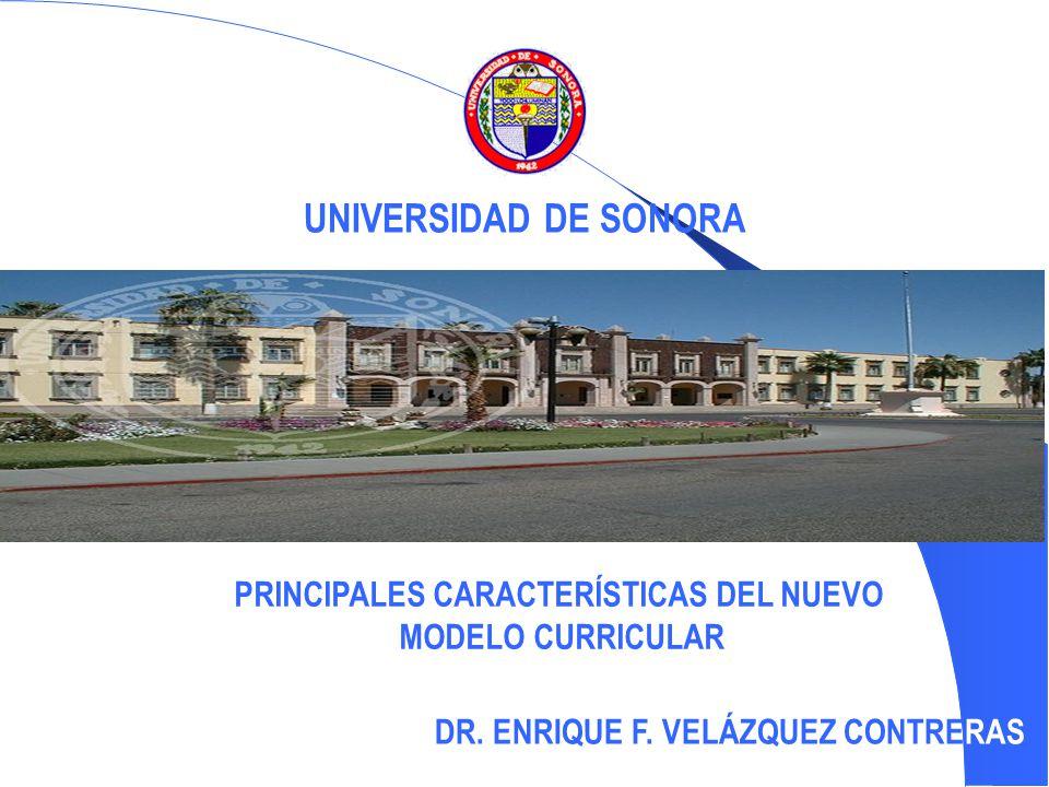 PRINCIPALES CARACTERÍSTICAS DEL NUEVO MODELO CURRICULAR DR. ENRIQUE F. VELÁZQUEZ CONTRERAS UNIVERSIDAD DE SONORA