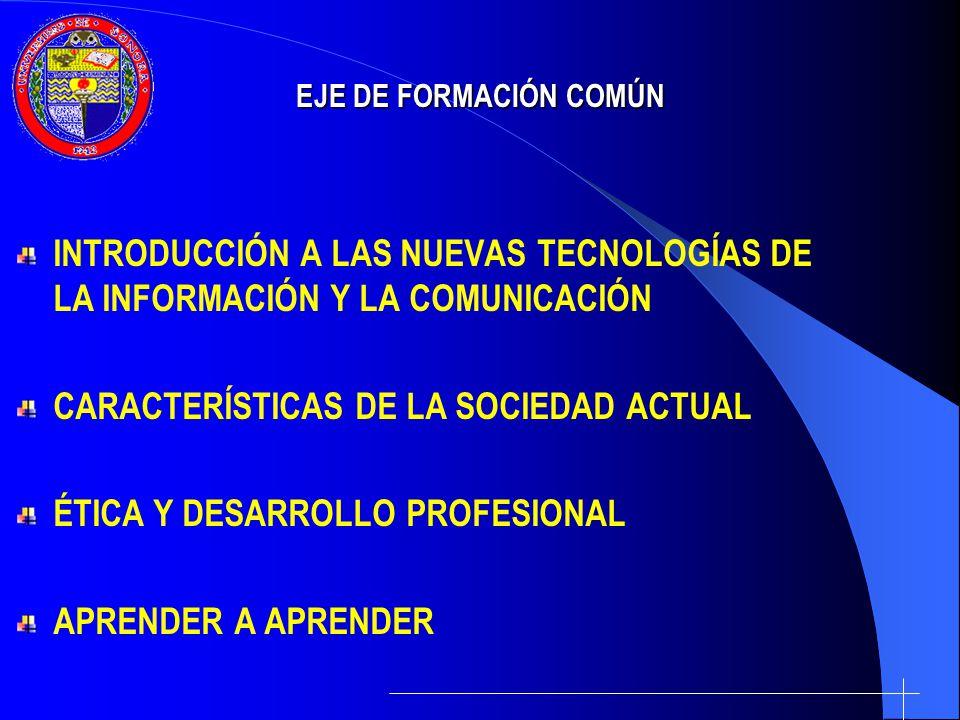 EJE DE FORMACIÓN COMÚN INTRODUCCIÓN A LAS NUEVAS TECNOLOGÍAS DE LA INFORMACIÓN Y LA COMUNICACIÓN CARACTERÍSTICAS DE LA SOCIEDAD ACTUAL ÉTICA Y DESARRO
