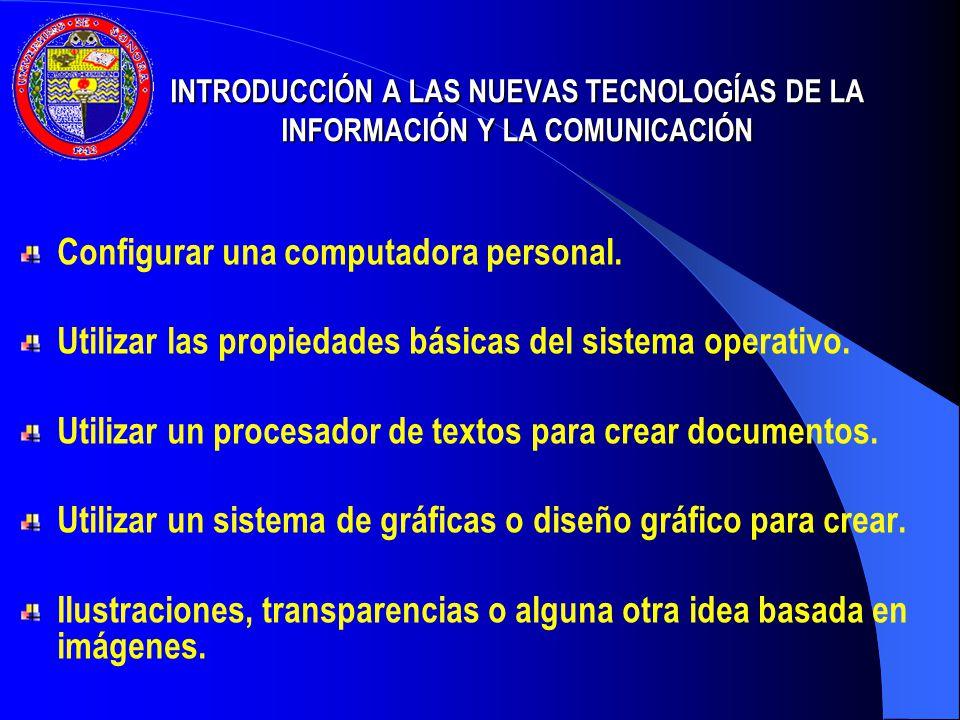 INTRODUCCIÓN A LAS NUEVAS TECNOLOGÍAS DE LA INFORMACIÓN Y LA COMUNICACIÓN Configurar una computadora personal. Utilizar las propiedades básicas del si
