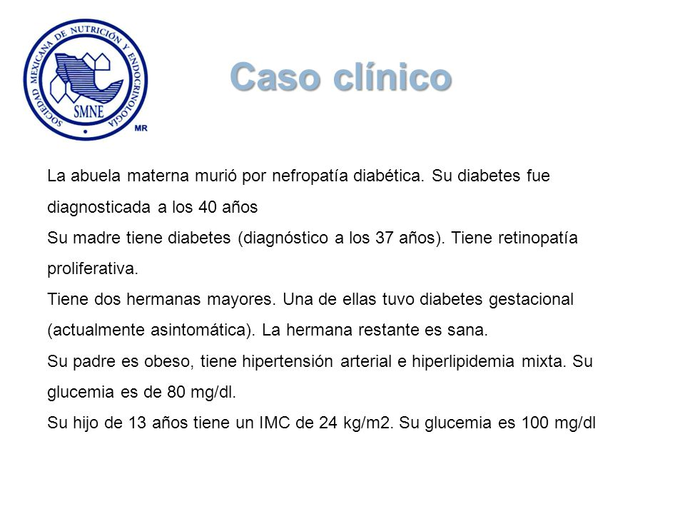 La abuela materna murió por nefropatía diabética. Su diabetes fue diagnosticada a los 40 años Su madre tiene diabetes (diagnóstico a los 37 años). Tie