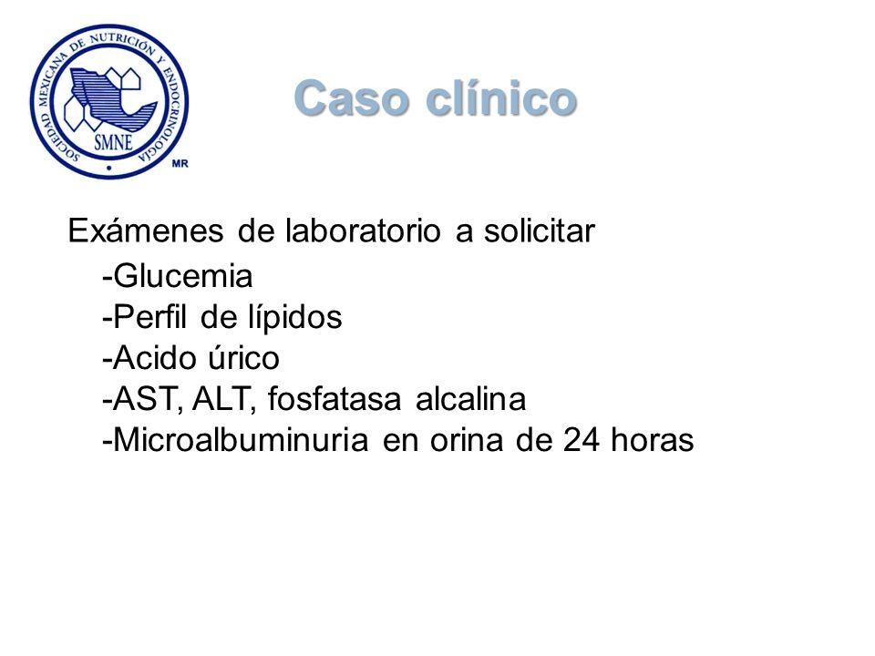 Exámenes de laboratorio a solicitar -Glucemia -Perfil de lípidos -Acido úrico -AST, ALT, fosfatasa alcalina -Microalbuminuria en orina de 24 horas Cas