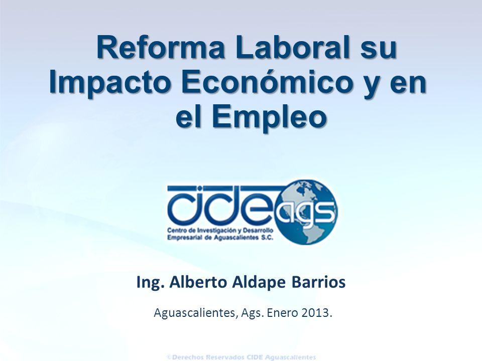 Aguascalientes, Ags. Enero 2013. Ing. Alberto Aldape Barrios Reforma Laboral su Impacto Económico y en el Empleo el Empleo