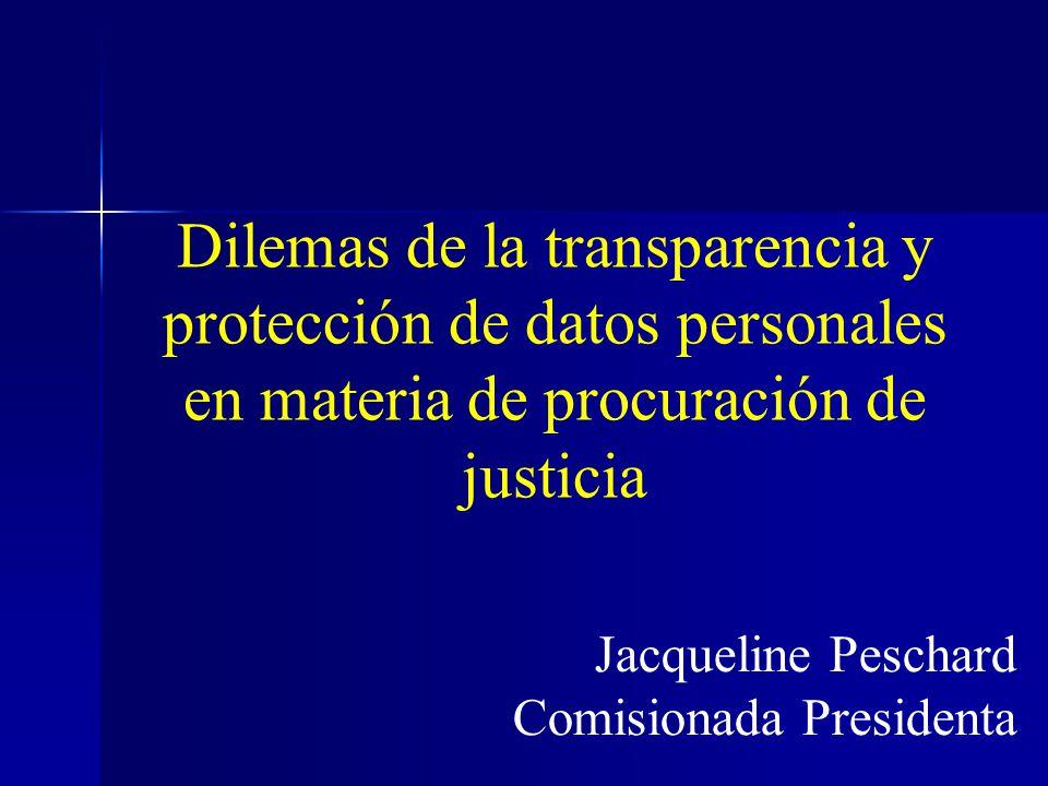 Dilemas de la transparencia y protección de datos personales en materia de procuración de justicia Jacqueline Peschard Comisionada Presidenta