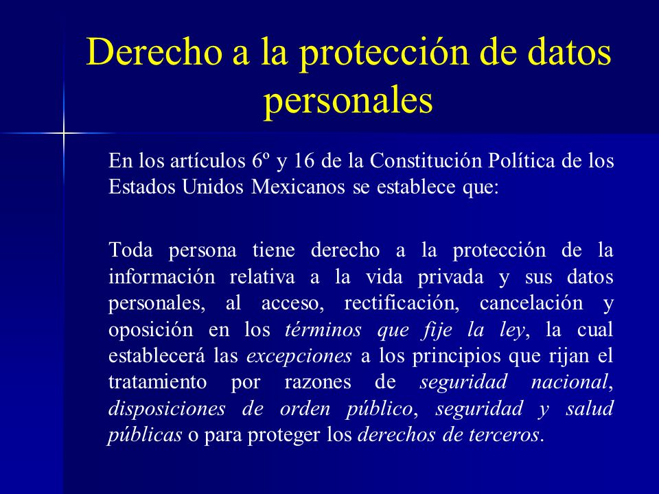 Derecho a la protección de datos personales En los artículos 6º y 16 de la Constitución Política de los Estados Unidos Mexicanos se establece que: Tod