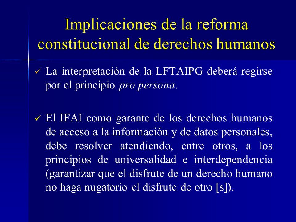 Implicaciones de la reforma constitucional de derechos humanos La interpretación de la LFTAIPG deberá regirse por el principio pro persona. El IFAI co
