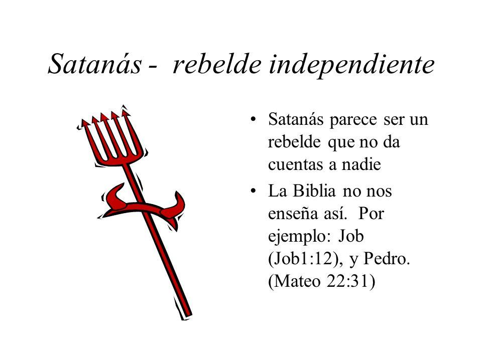 Satanás - rebelde independiente Satanás parece ser un rebelde que no da cuentas a nadie La Biblia no nos enseña así. Por ejemplo: Job (Job1:12), y Ped